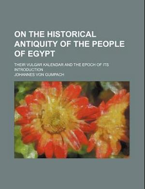 On the Historical Antiquity of the People of Egypt; Their Vulgar Kalendar and the Epoch of Its Introduction af Johannes Von Gumpach