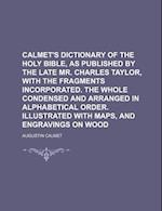 Calmet's Dictionary of the Holy Bible, as Published by the Late Mr. Charles Taylor, with the Fragments Incorporated. the Whole Condensed and Arranged af Augustin Calmet