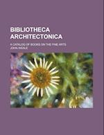 Bibliotheca Architectonica; A Catalog of Books on the Fine Arts af John Weale
