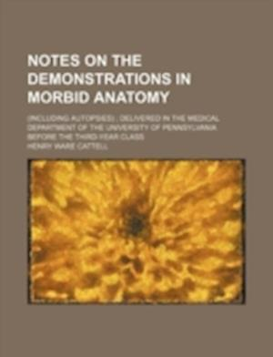Notes on the Demonstrations in Morbid Anatomy; (Including Autopsies); Delivered in the Medical Department of the University of Pennsylvania Before the af Henry Ware Cattell
