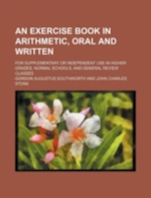 An Exercise Book in Arithmetic, Oral and Written; For Supplementary or Independent Use in Higher Grades, Normal Schools, and General Review Classes af Gordon Augustus Southworth