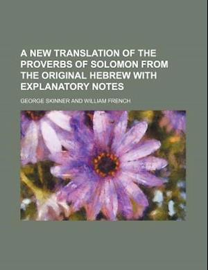 A New Translation of the Proverbs of Solomon from the Original Hebrew with Explanatory Notes af George Skinner