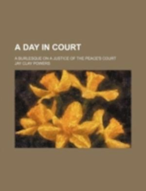 A Day in Court; A Burlesque on a Justice of the Peace's Court af Jay Clay Powers