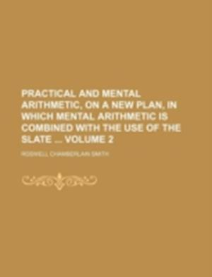 Practical and Mental Arithmetic, on a New Plan, in Which Mental Arithmetic Is Combined with the Use of the Slate Volume 2 af Roswell Chamberlain Smith