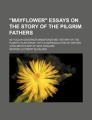 Mayflower Essays on the Story of the Pilgrim Fathers; As Told in Governor Bradford's Ms. History of the Plimoth Plantation af George Cuthbert Blaxland