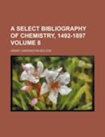 A Select Bibliography of Chemistry, 1492-1897 Volume 8 af Henry Carrington Bolton