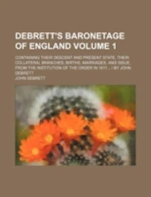 Debrett's Baronetage of England Volume 1; Containing Their Descent and Present State, Their Collateral Branches, Births, Marriages, and Issue, from th af John Debrett