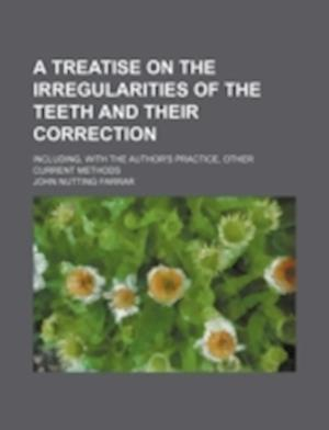 A Treatise on the Irregularities of the Teeth and Their Correction; Including, with the Author's Practice, Other Current Methods af John Nutting Farrar