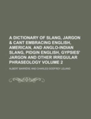 A   Dictionary of Slang, Jargon & Cant Embracing English, American, and Anglo-Indian Slang, Pidgin English, Gypsies' Jargon and Other Irregular Phrase af Albert Barrere, Albert Barr Re