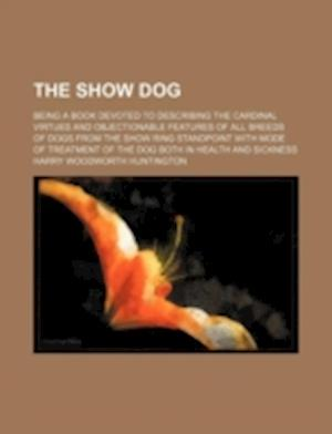 The Show Dog; Being a Book Devoted to Describing the Cardinal Virtues and Objectionable Features of All Breeds of Dogs from the Show Ring Standpoint w af Harry Woodworth Huntington