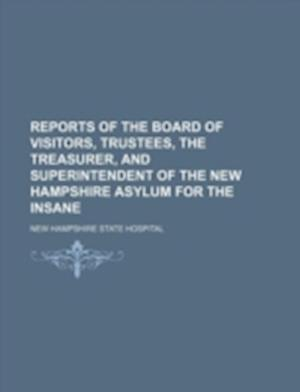 Reports of the Board of Visitors, Trustees, the Treasurer, and Superintendent of the New Hampshire Asylum for the Insane af New Hampshire State Hospital