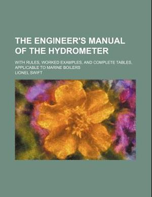 The Engineer's Manual of the Hydrometer; With Rules, Worked Examples, and Complete Tables, Applicable to Marine Boilers af Lionel Swift
