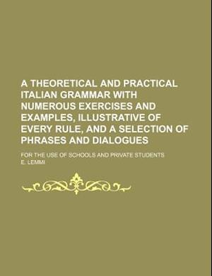 A   Theoretical and Practical Italian Grammar with Numerous Exercises and Examples, Illustrative of Every Rule, and a Selection of Phrases and Dialogu af E. Lemmi