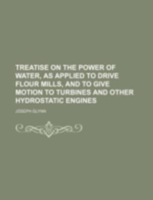 Treatise on the Power of Water, as Applied to Drive Flour Mills, and to Give Motion to Turbines and Other Hydrostatic Engines af Joseph Glynn