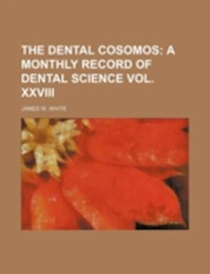 The Dental Cosomos; A Monthly Record of Dental Science Vol. XXVIII af James W. White