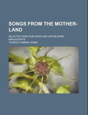 Songs from the Mother-Land; Selected from Published and Unpublished Manuscripts af Thomas Cambria Jones