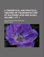 A Theoretical and Practical Treatise on the Manufacture of Sulphuric Acid and Alkali Volume 1, PT. 1; With the Collateral Branches af Georg Lunge