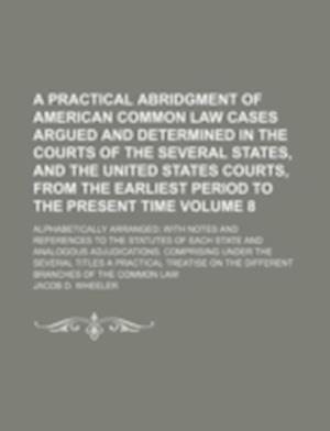A   Practical Abridgment of American Common Law Cases Argued and Determined in the Courts of the Several States, and the United States Courts, from th af Jacob D. Wheeler