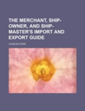 The Merchant, Ship-Owner, and Ship-Master's Import and Export Guide af Charles Pope
