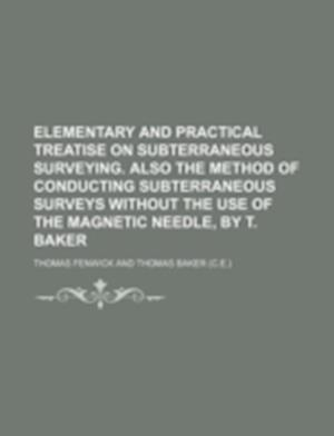 Elementary and Practical Treatise on Subterraneous Surveying. Also the Method of Conducting Subterraneous Surveys Without the Use of the Magnetic Need af Thomas Fenwick