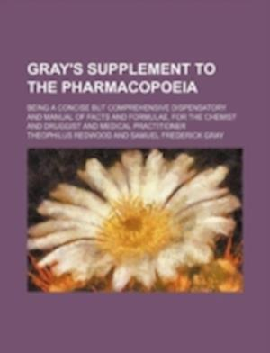 Gray's Supplement to the Pharmacopoeia; Being a Concise But Comprehensive Dispensatory and Manual of Facts and Formulae, for the Chemist and Druggist af Theophilus Redwood