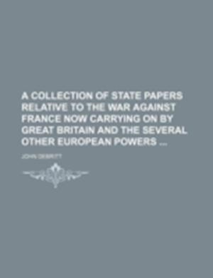 A Collection of State Papers Relative to the War Against France Now Carrying on by Great Britain and the Several Other European Powers af John Debritt