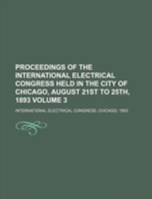 Proceedings of the International Electrical Congress Held in the City of Chicago, August 21st to 25th, 1893 Volume 3 af International Electrical Congress