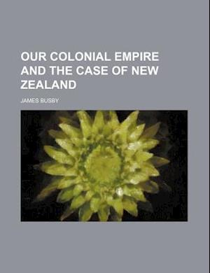 Our Colonial Empire and the Case of New Zealand af James Busby