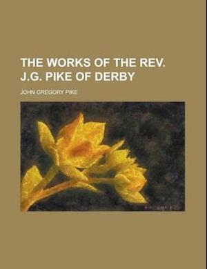 The Works of the REV. J.G. Pike of Derby af John Gregory Pike