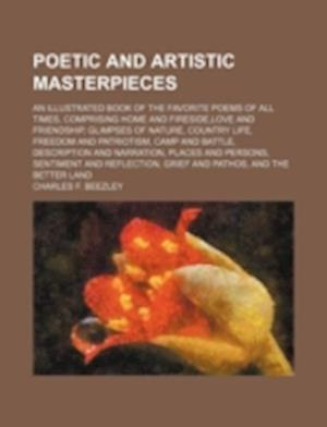 Poetic and Artistic Masterpieces; An Illustrated Book of the Favorite Poems of All Times, Comprising Home and Fireside, Love and Friendship, Glimpses af Charles F. Beezley
