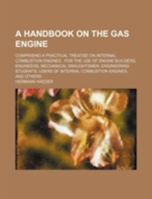 A   Handbook on the Gas Engine; Comprising a Practical Treatise on Internal Combustion Engines af Hermann Haeder
