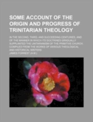 Some Account of the Origin and Progress of Trinitarian Theology; In the Second, Third, and Succeeding Centuries, and of the Manner in Which Its Doctri af James Forrest