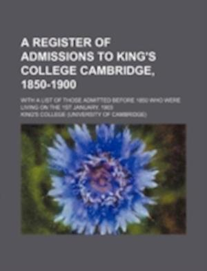 A Register of Admissions to King's College Cambridge, 1850-1900; With a List of Those Admitted Before 1850 Who Were Living on the 1st January, 1903 af King's College
