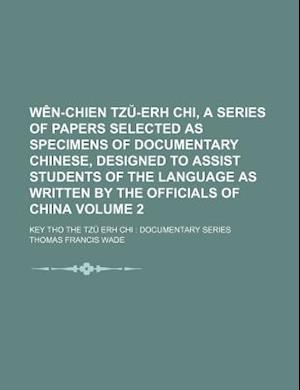 Wen-Chien Tz -Erh Chi, a Series of Papers Selected as Specimens of Documentary Chinese, Designed to Assist Students of the Language as Written by the af Thomas Francis Wade