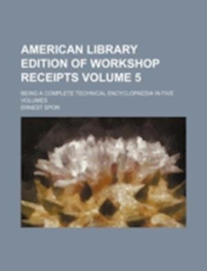 American Library Edition of Workshop Receipts Volume 5; Being a Complete Technical Encyclopaedia in Five Volumes af Ernest Spon