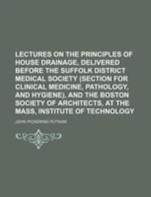 Lectures on the Principles of House Drainage, Delivered Before the Suffolk District Medical Society (Section for Clinical Medicine, Pathology, and Hyg af John Pickering Putnam