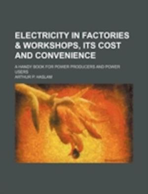Electricity in Factories & Workshops, Its Cost and Convenience; A Handy Book for Power Producers and Power Users af Arthur P. Haslam