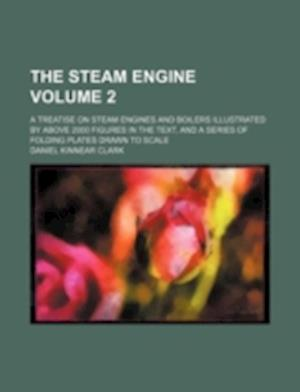 The Steam Engine Volume 2; A Treatise on Steam Engines and Boilers Illustrated by Above 2000 Figures in the Text, and a Series of Folding Plates Drawn af Daniel Kinnear Clark