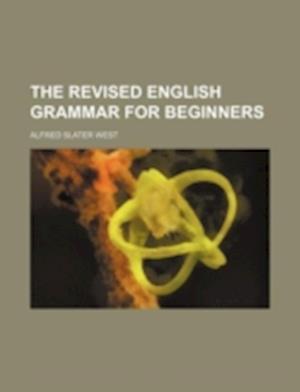 The Revised English Grammar for Beginners af Alfred Slater West