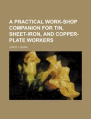 A Practical Work-Shop Companion for Tin, Sheet-Iron, and Copper-Plate Workers af Leroy J. Blinn