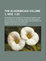 The Academician Volume 1, Nos. 1-25; Containing the Elements of Scholastic Science, and the Outlines of Philosophic Education, Predicated on the Analy af Albert Picket