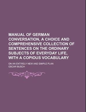 Manual of German Conversation, a Choice and Comprehensive Collection of Sentences on the Ordinary Subjects of Everyday Life, with a Copious Vocabulary af Oscar Busch