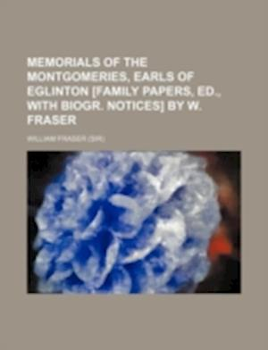 Memorials of the Montgomeries, Earls of Eglinton [Family Papers, Ed., with Biogr. Notices] by W. Fraser af William Fraser