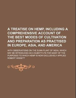 A   Treatise on Hemp, Including a Comprehensive Account of the Best Modes of Cultivation and Preparation as Practised in Europe, Asia, and America; Wi af Robert Wissett