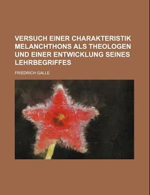 Versuch Einer Charakteristik Melanchthons ALS Theologen Und Einer Entwicklung Seines Lehrbegriffes af Friedrich Galle