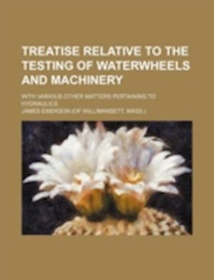 Treatise Relative to the Testing of Waterwheels and Machinery; With Various Other Matters Pertaining to Hydraulics af James Emerson