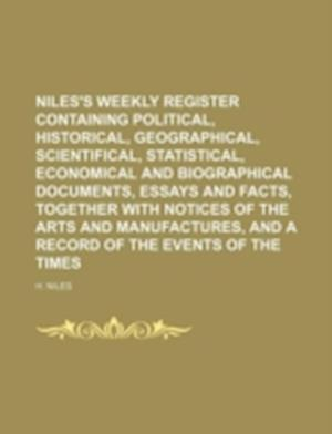 Niles's Weekly Register Containing Political, Historical, Geographical, Scientifical, Statistical, Economical and Biographical Documents, Essays and F af H. Niles