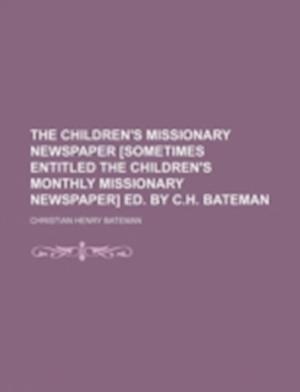 The Children's Missionary Newspaper [Sometimes Entitled the Children's Monthly Missionary Newspaper] Ed. by C.H. Bateman af Christian Henry Bateman