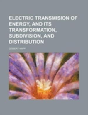 Electric Transmision of Energy, and Its Transformation, Subdivision, and Distribution af Gisbert Kapp