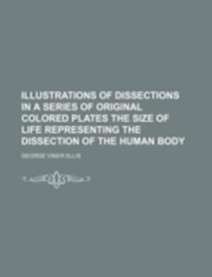 Illustrations of Dissections in a Series of Original Colored Plates the Size of Life Representing the Dissection of the Human Body af George Viner Ellis